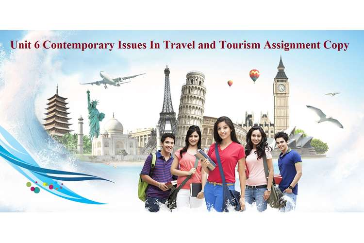 Unit 6 Contemporary Issues In Travel and Tourism Assignment Copy
