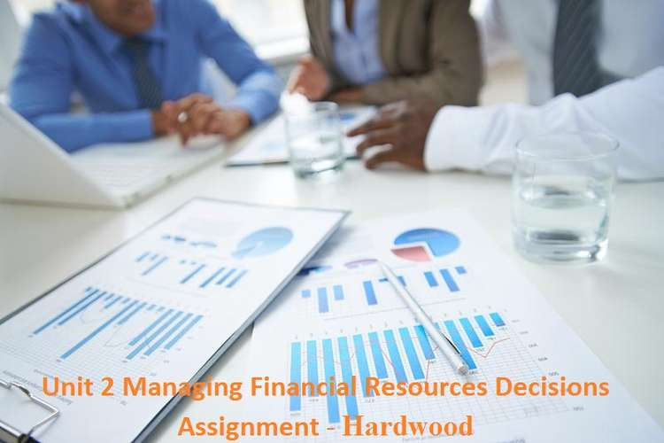 Unit 2 Managing Financial Resources Decisions Assignment - Hardwood
