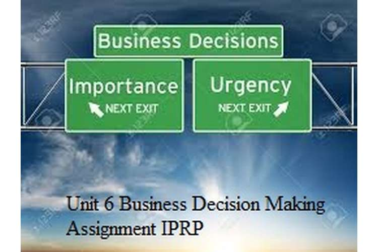 Unit 6 Business Decision Making Assignment IPRP