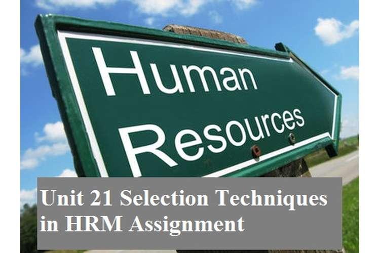 Unit 21 Selection Techniques HRM Assignment