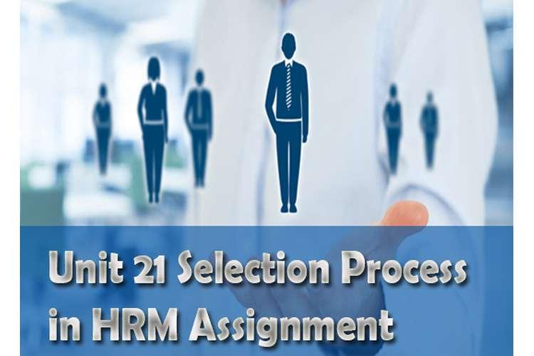 Unit 21 Selection Process HRM Assignment