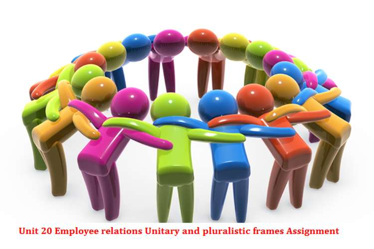 Unit 20 Employee relations Unitary and pluralistic frames Assignment