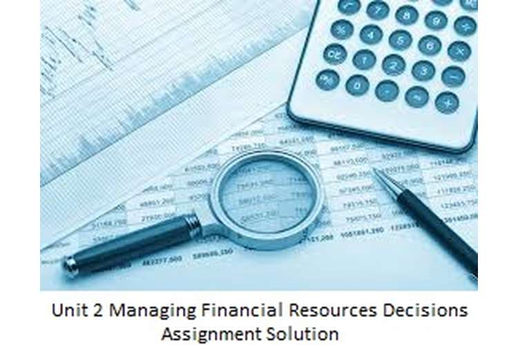 Unit 2 Managing Financial Resources Decisions Assignment Solution